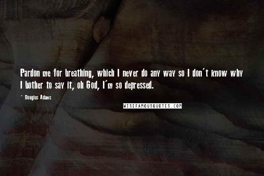 Douglas Adams Quotes: Pardon me for breathing, which I never do any way so I don't know why I bother to say it, oh God, I'm so depressed.