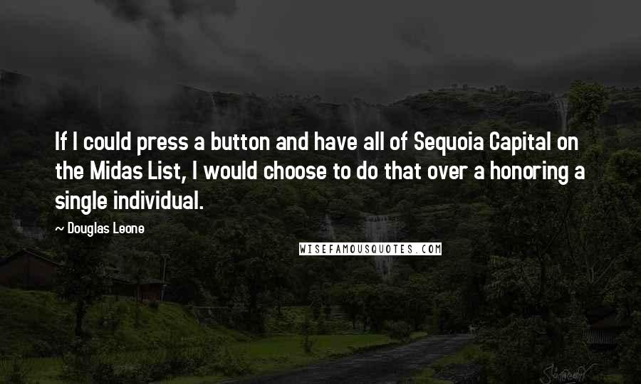 Douglas Leone Quotes: If I could press a button and have all of Sequoia Capital on the Midas List, I would choose to do that over a honoring a single individual.