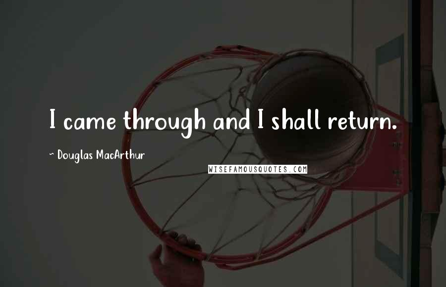 Douglas MacArthur Quotes: I came through and I shall return.
