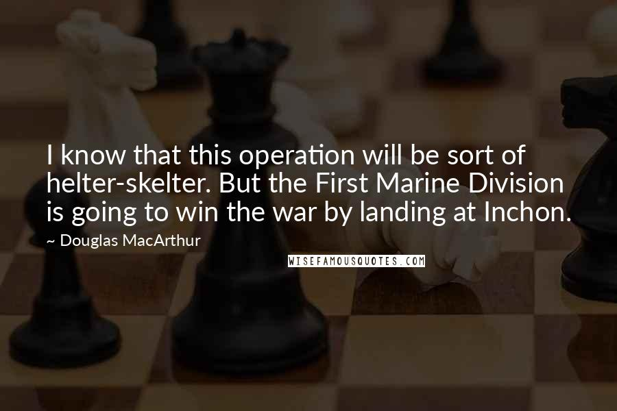 Douglas MacArthur Quotes: I know that this operation will be sort of helter-skelter. But the First Marine Division is going to win the war by landing at Inchon.
