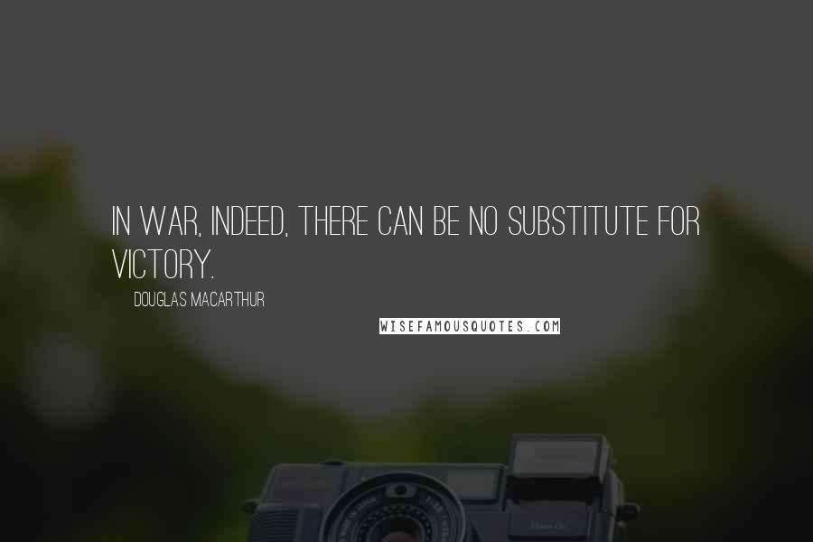 Douglas MacArthur Quotes: In war, indeed, there can be no substitute for victory.