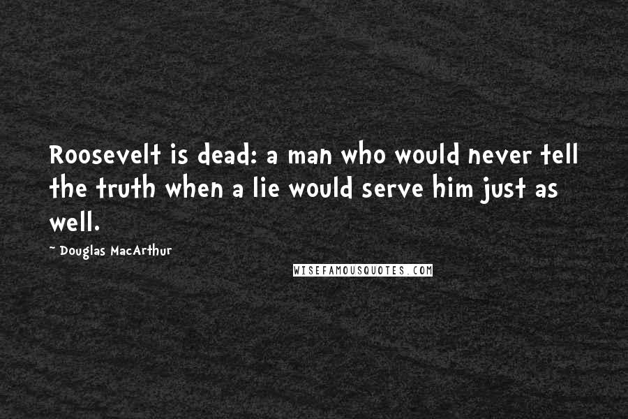 Douglas MacArthur Quotes: Roosevelt is dead: a man who would never tell the truth when a lie would serve him just as well.