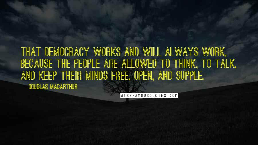 Douglas MacArthur Quotes: That democracy works and will always work, because the people are allowed to think, to talk, and keep their minds free, open, and supple.