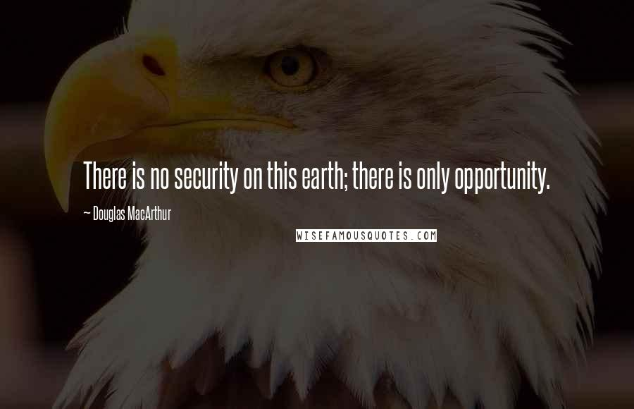 Douglas MacArthur Quotes: There is no security on this earth; there is only opportunity.