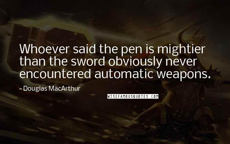 Douglas MacArthur Quotes: Whoever said the pen is mightier than the sword obviously never encountered automatic weapons.
