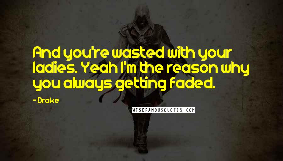 Drake Quotes: And you're wasted with your ladies. Yeah I'm the reason why you always getting faded.