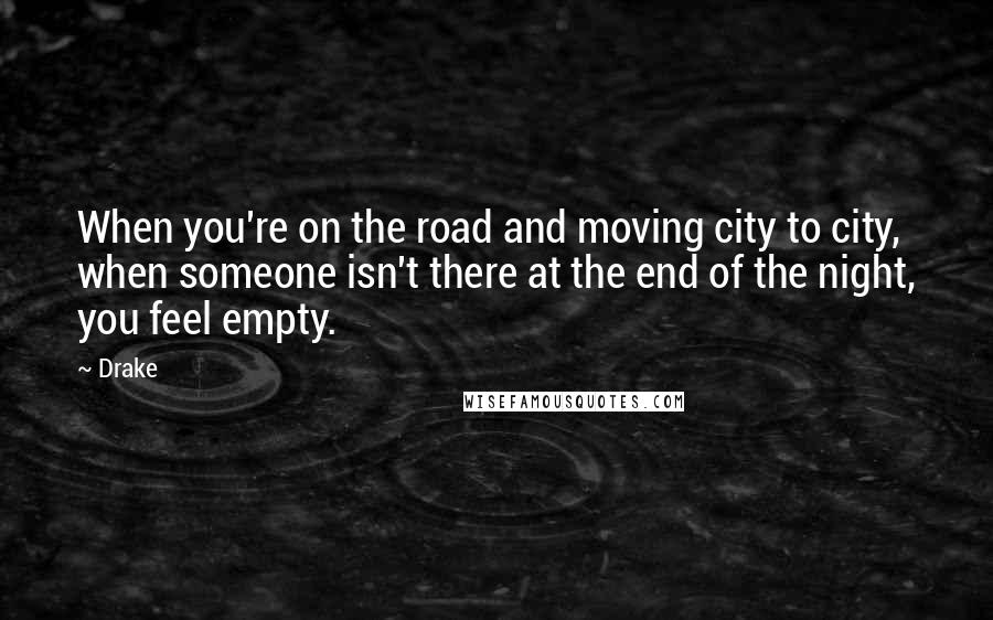 Drake Quotes: When you're on the road and moving city to city, when someone isn't there at the end of the night, you feel empty.
