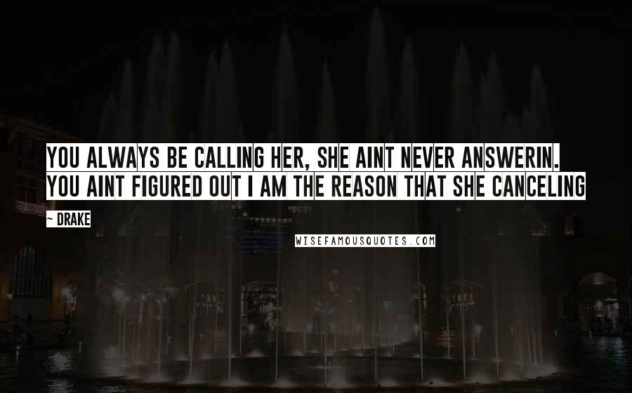 Drake Quotes: You always be calling her, she aint never answerin. You aint figured out I am the reason that she canceling