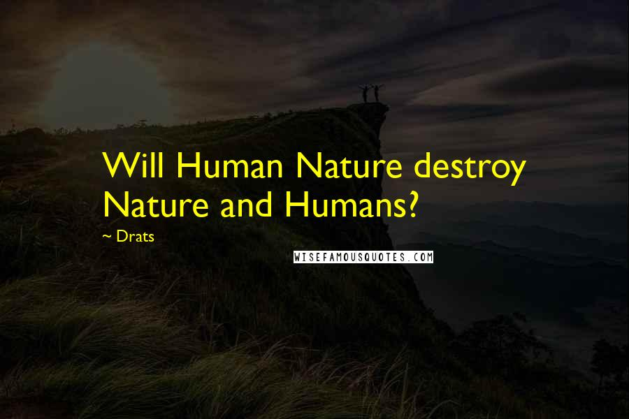 Drats Quotes Will Human Nature Destroy Nature And Humans