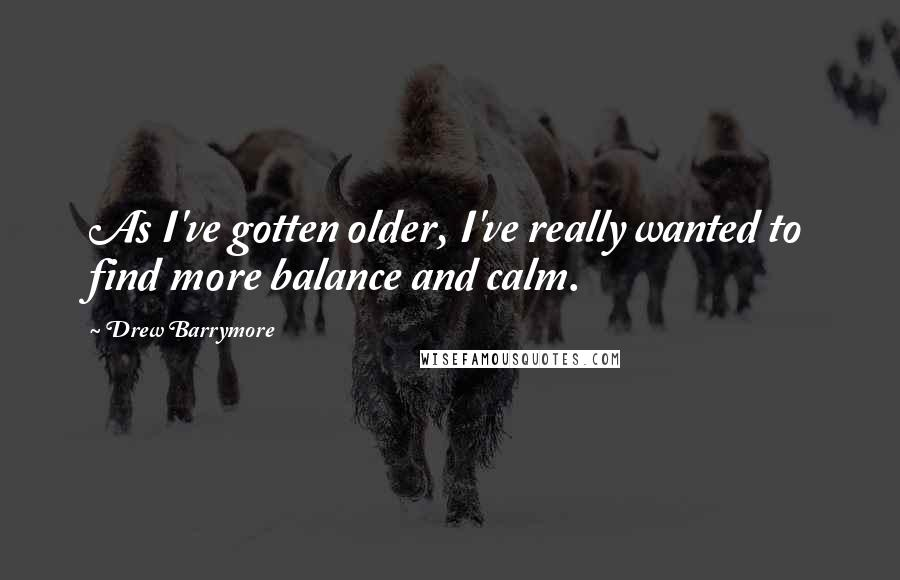 Drew Barrymore Quotes: As I've gotten older, I've really wanted to find more balance and calm.