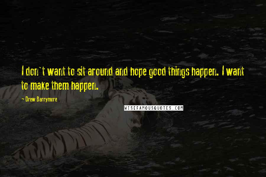 Drew Barrymore Quotes: I don't want to sit around and hope good things happen. I want to make them happen.