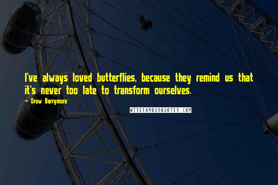 Drew Barrymore Quotes: I've always loved butterflies, because they remind us that it's never too late to transform ourselves.