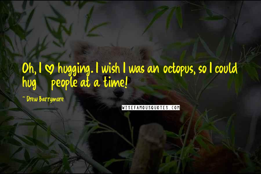 Drew Barrymore Quotes: Oh, I love hugging. I wish I was an octopus, so I could hug 10 people at a time!