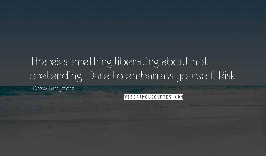 Drew Barrymore Quotes: There's something liberating about not pretending. Dare to embarrass yourself. Risk.