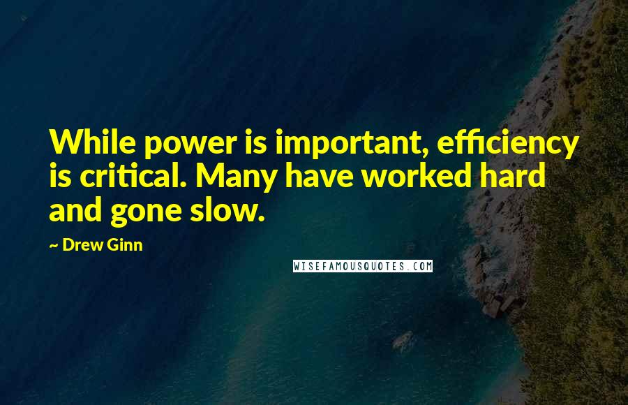 Drew Ginn Quotes: While power is important, efficiency is critical. Many have worked hard and gone slow.