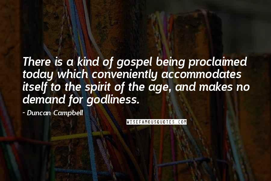 Duncan Campbell Quotes: There is a kind of gospel being proclaimed today which conveniently accommodates itself to the spirit of the age, and makes no demand for godliness.