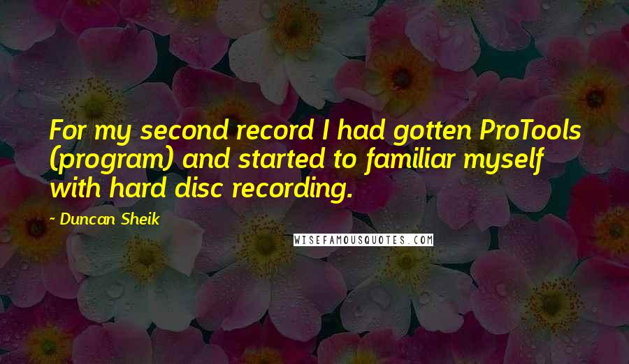 Duncan Sheik Quotes: For my second record I had gotten ProTools (program) and started to familiar myself with hard disc recording.