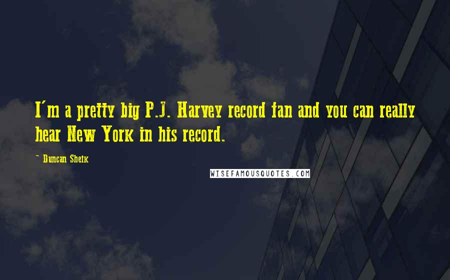 Duncan Sheik Quotes: I'm a pretty big P.J. Harvey record fan and you can really hear New York in his record.