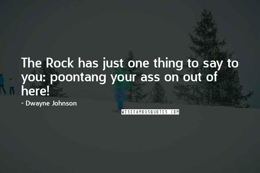 Dwayne Johnson Quotes: The Rock has just one thing to say to you: poontang your ass on out of here!