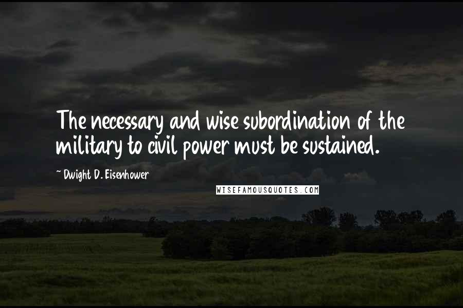 Dwight D. Eisenhower Quotes: The necessary and wise subordination of the military to civil power must be sustained.