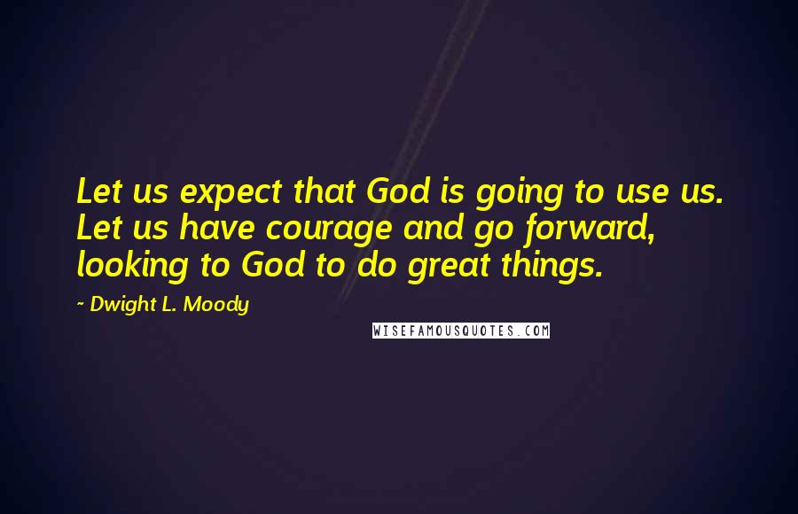 Dwight L. Moody Quotes: Let us expect that God is going to use us. Let us have courage and go forward, looking to God to do great things.