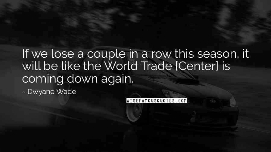 Dwyane Wade Quotes: If we lose a couple in a row this season, it will be like the World Trade [Center] is coming down again.