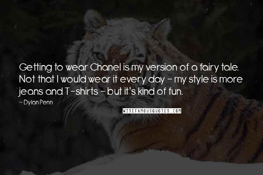 Dylan Penn Quotes: Getting to wear Chanel is my version of a fairy tale. Not that I would wear it every day - my style is more jeans and T-shirts - but it's kind of fun.