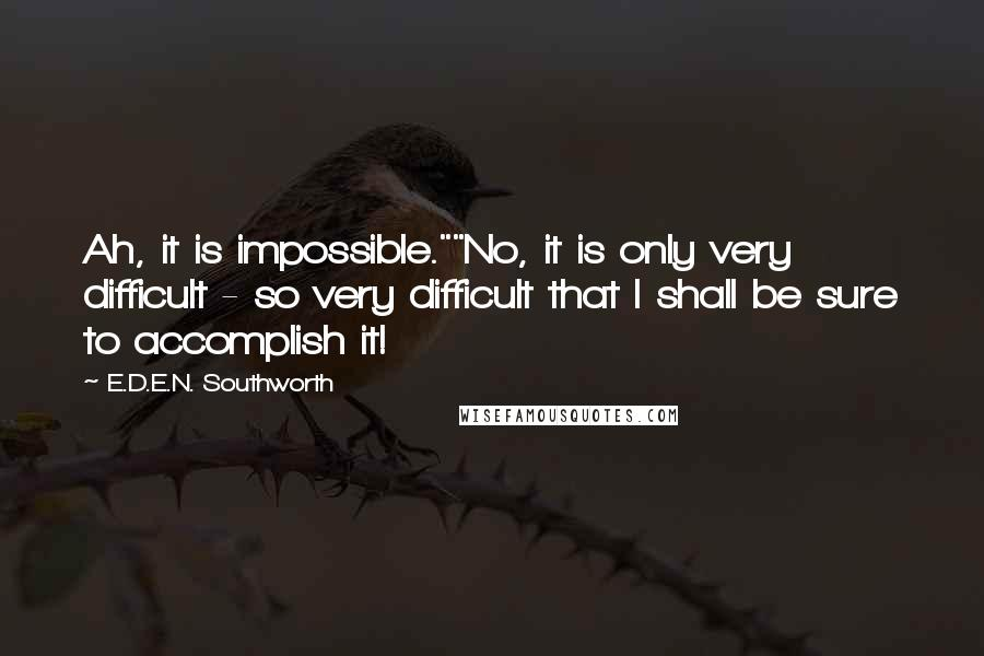 "E.D.E.N. Southworth Quotes: Ah, it is impossible.""""No, it is only very difficult - so very difficult that I shall be sure to accomplish it!"