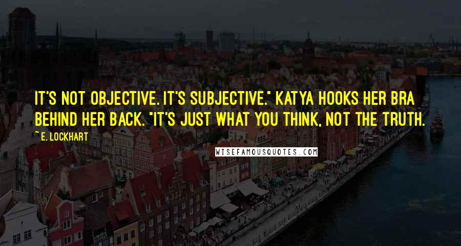"""E. Lockhart Quotes: It's not objective. It's subjective."""" Katya hooks her bra behind her back. """"It's just what you think, not the truth."""