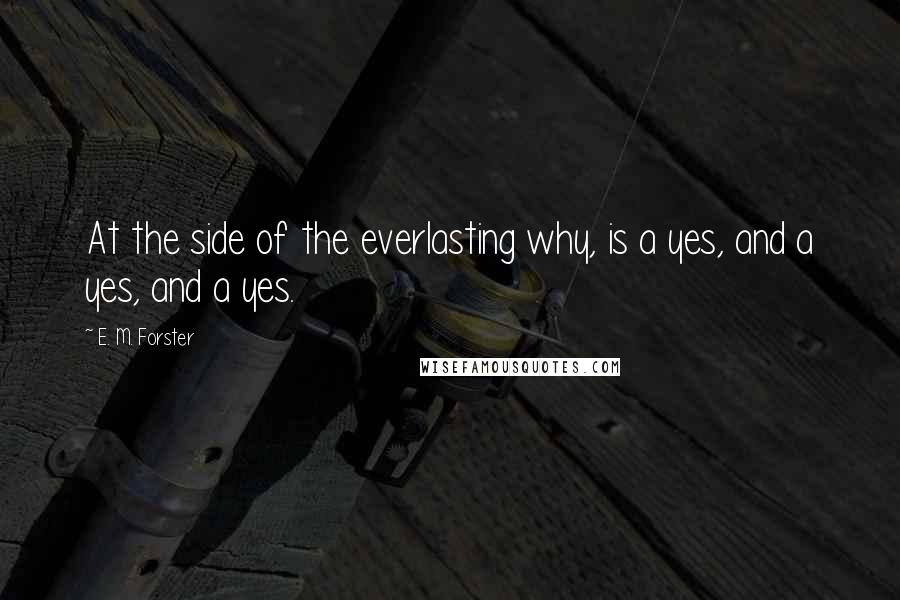E. M. Forster Quotes: At the side of the everlasting why, is a yes, and a yes, and a yes.