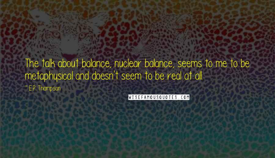 E.P. Thompson Quotes: The talk about balance, nuclear balance, seems to me to be metaphysical and doesn't seem to be real at all.