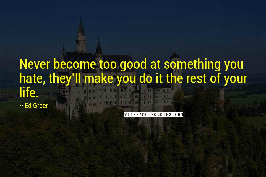 Ed Greer Quotes: Never become too good at something you hate, they'll make you do it the rest of your life.