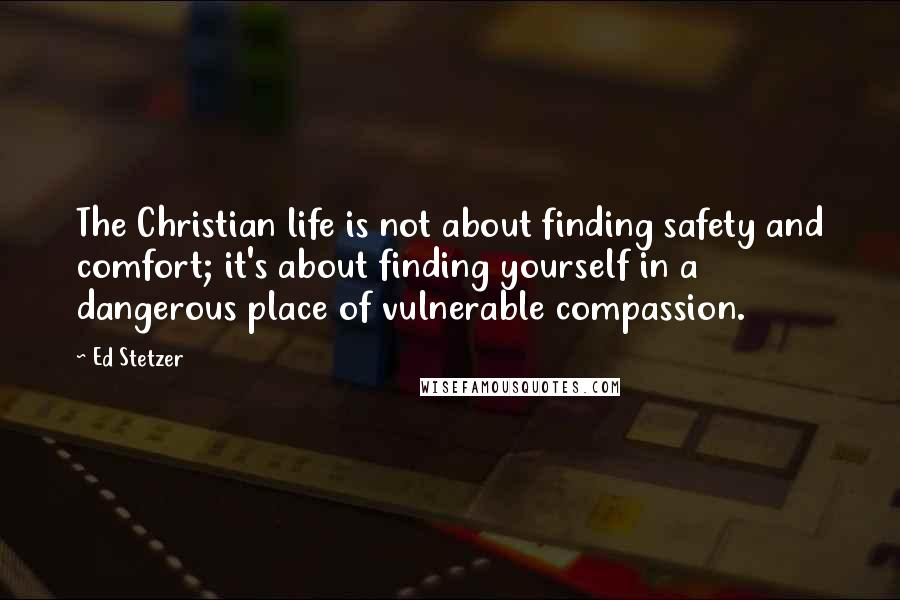 Ed Stetzer Quotes: The Christian life is not about finding safety and comfort; it's about finding yourself in a dangerous place of vulnerable compassion.
