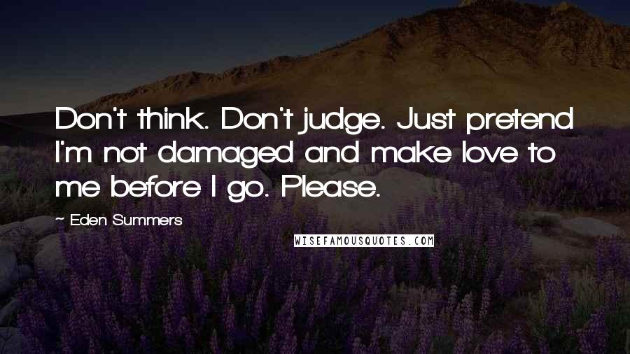 Eden Summers Quotes: Don't think. Don't judge. Just pretend I'm not damaged and make love to me before I go. Please.