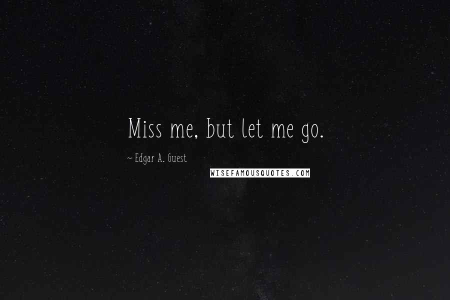 Edgar A. Guest Quotes: Miss me, but let me go.