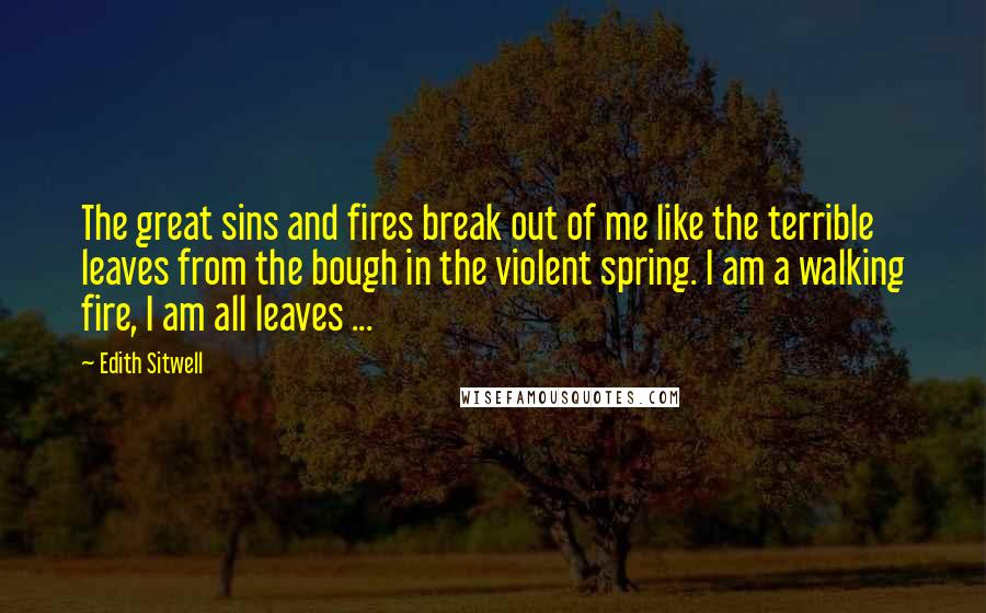 Edith Sitwell Quotes: The great sins and fires break out of me like the terrible leaves from the bough in the violent spring. I am a walking fire, I am all leaves ...