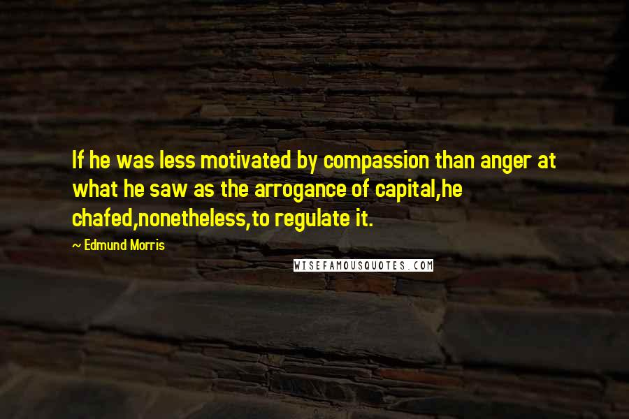 Edmund Morris Quotes: If he was less motivated by compassion than anger at what he saw as the arrogance of capital,he chafed,nonetheless,to regulate it.