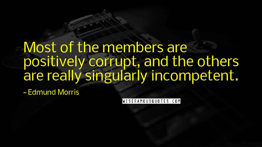 Edmund Morris Quotes: Most of the members are positively corrupt, and the others are really singularly incompetent.