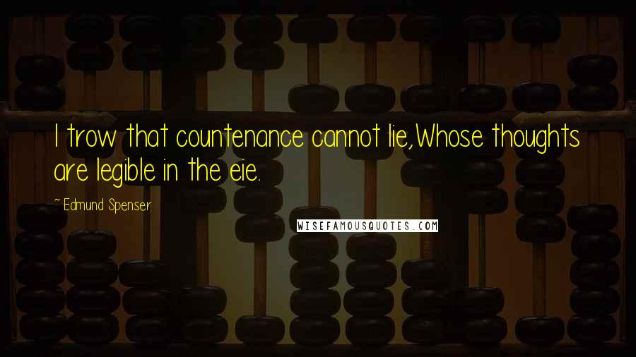 Edmund Spenser Quotes: I trow that countenance cannot lie,Whose thoughts are legible in the eie.