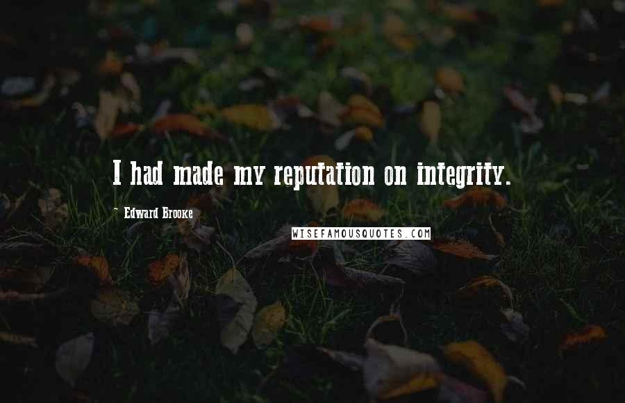 Edward Brooke Quotes: I had made my reputation on integrity.