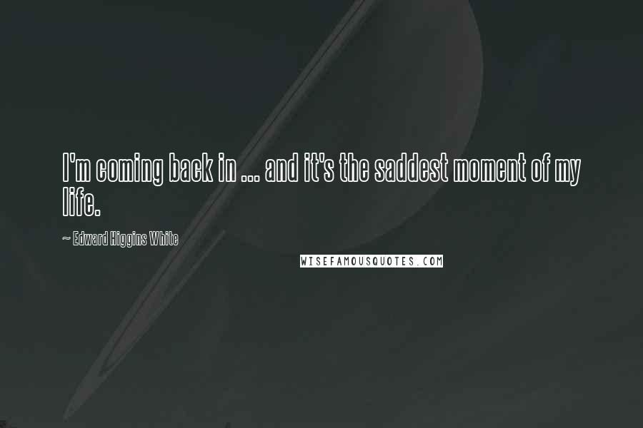Edward Higgins White Quotes: I'm coming back in ... and it's the saddest moment of my life.