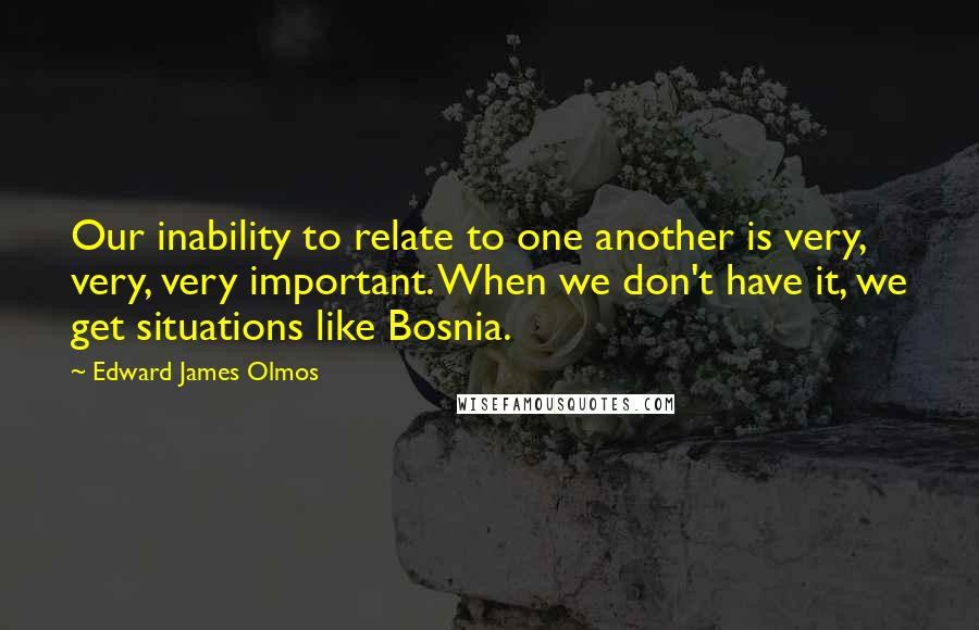 Edward James Olmos Quotes: Our inability to relate to one another is very, very, very important. When we don't have it, we get situations like Bosnia.