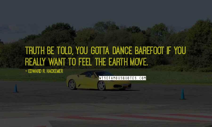 Edward R. Hackemer Quotes: Truth be told, you gotta dance barefoot if you really want to feel the earth move.
