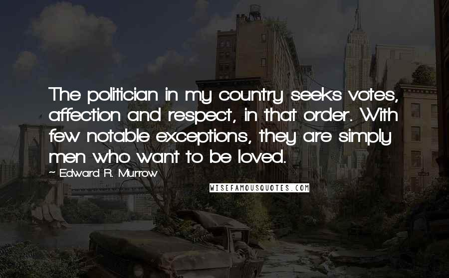 Edward R. Murrow Quotes: The politician in my country seeks votes, affection and respect, in that order. With few notable exceptions, they are simply men who want to be loved.