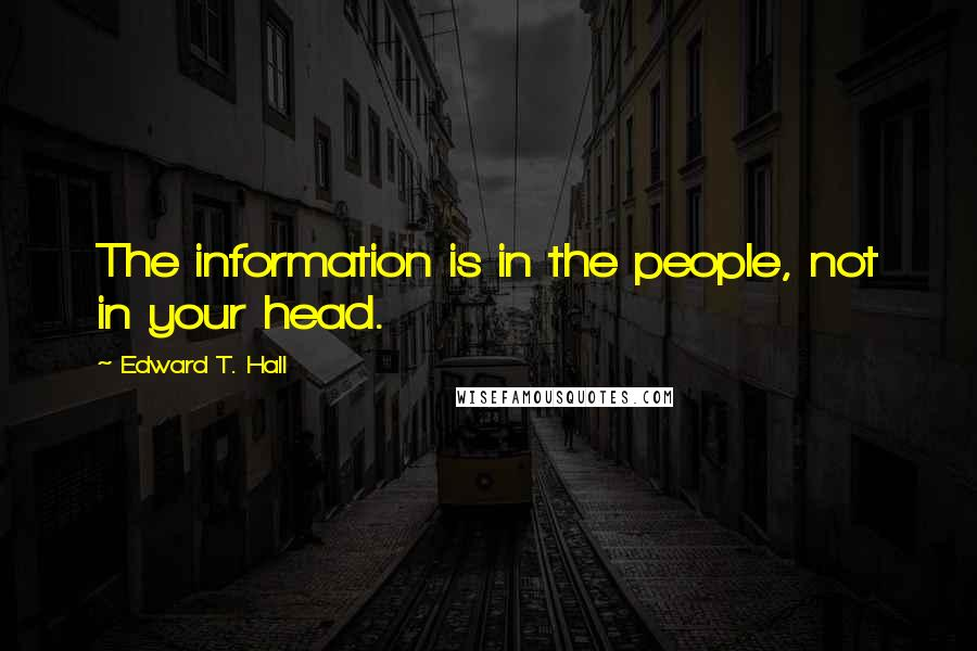 Edward T. Hall Quotes: The information is in the people, not in your head.