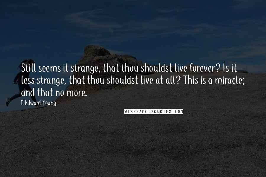 Edward Young Quotes: Still seems it strange, that thou shouldst live forever? Is it less strange, that thou shouldst live at all? This is a miracle; and that no more.