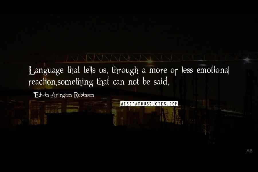 Edwin Arlington Robinson Quotes: Language that tells us, through a more or less emotional reaction,something that can not be said.