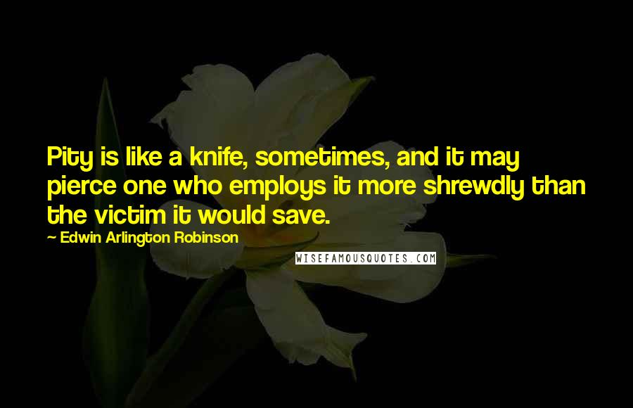 Edwin Arlington Robinson Quotes: Pity is like a knife, sometimes, and it may pierce one who employs it more shrewdly than the victim it would save.