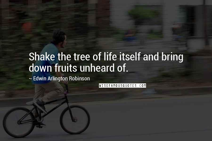 Edwin Arlington Robinson Quotes: Shake the tree of life itself and bring down fruits unheard of.