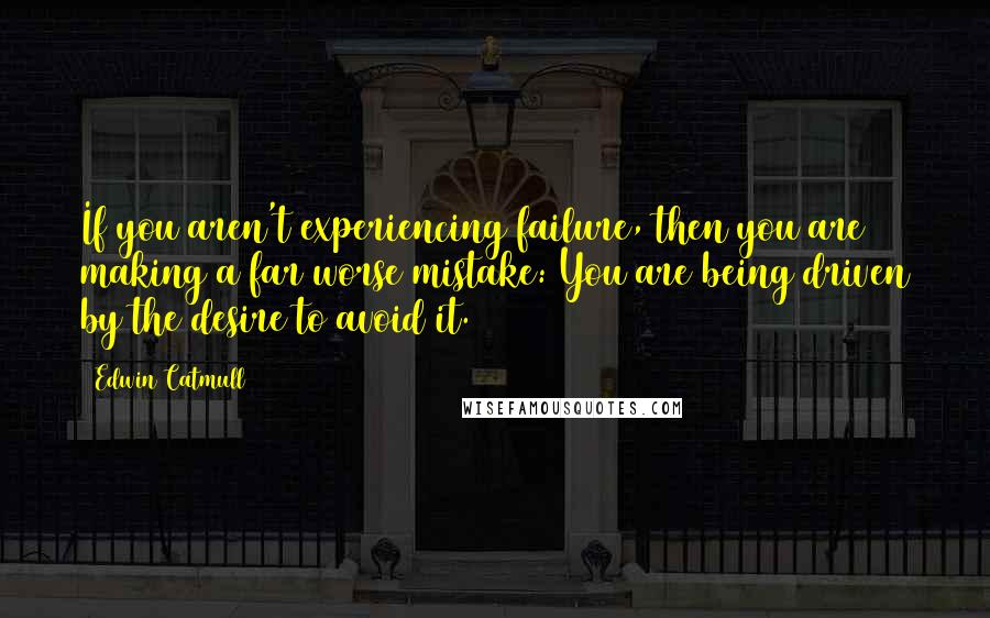 Edwin Catmull Quotes: If you aren't experiencing failure, then you are making a far worse mistake: You are being driven by the desire to avoid it.